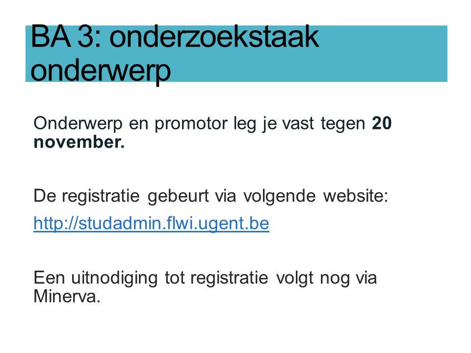 BA 3: onderzoekstaak onderwerp Onderwerp en promotor leg je vast tegen 20 november. De registratie gebeurt via volgende website: http://studadmin.flwi