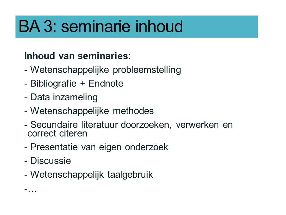 BA 3: seminarie inhoud Inhoud van seminaries: - Wetenschappelijke probleemstelling - Bibliografie + Endnote - Data inzameling - Wetenschappelijke methodes - Secundaire literatuur doorzoeken, verwerken en correct citeren - Presentatie van eigen onderzoek - Discussie - Wetenschappelijk taalgebruik -…