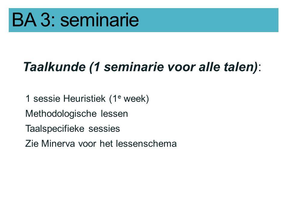 BA 3: seminarie Taalkunde (1 seminarie voor alle talen): 1 sessie Heuristiek (1 e week) Methodologische lessen Taalspecifieke sessies Zie Minerva voor het lessenschema