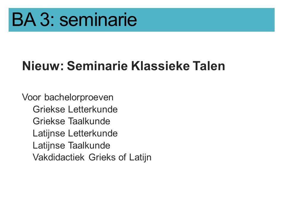 BA 3: seminarie Nieuw: Seminarie Klassieke Talen Voor bachelorproeven Griekse Letterkunde Griekse Taalkunde Latijnse Letterkunde Latijnse Taalkunde Vakdidactiek Grieks of Latijn