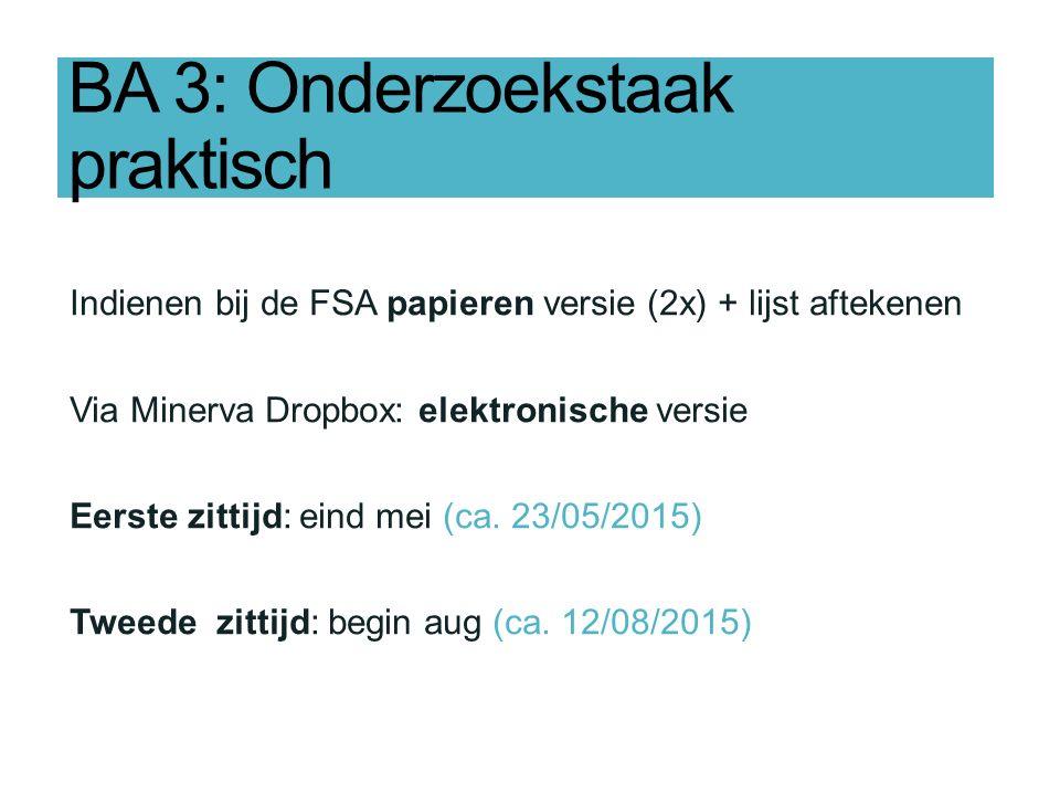 BA 3: Onderzoekstaak praktisch Indienen bij de FSA papieren versie (2x) + lijst aftekenen Via Minerva Dropbox: elektronische versie Eerste zittijd: eind mei (ca.