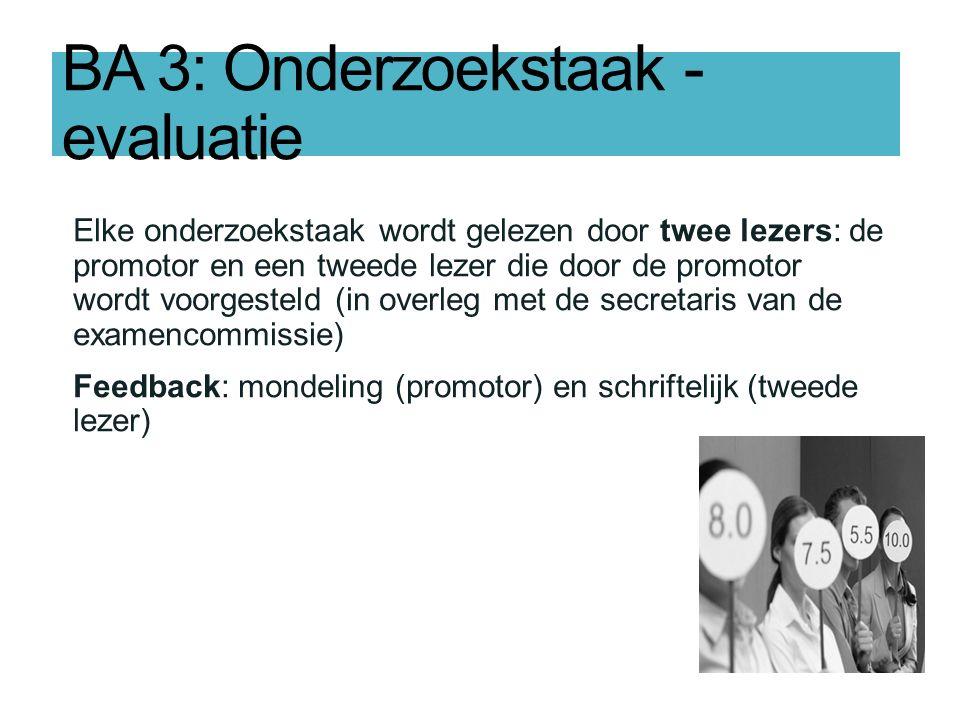 BA 3: Onderzoekstaak - evaluatie Elke onderzoekstaak wordt gelezen door twee lezers: de promotor en een tweede lezer die door de promotor wordt voorgesteld (in overleg met de secretaris van de examencommissie) Feedback: mondeling (promotor) en schriftelijk (tweede lezer)