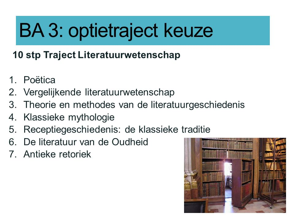 BA 3: optietraject keuze 10 stp Traject Literatuurwetenschap 1.Poëtica 2.Vergelijkende literatuurwetenschap 3.Theorie en methodes van de literatuurges