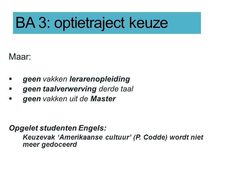 BA 3: optietraject keuze Maar:  geen vakken lerarenopleiding  geen taalverwerving derde taal  geen vakken uit de Master Opgelet studenten Engels: K