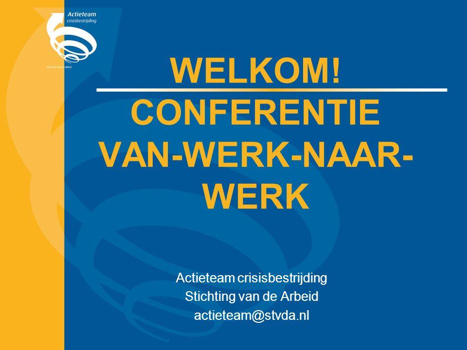 WELKOM! CONFERENTIE VAN-WERK-NAAR- WERK Actieteam crisisbestrijding Stichting van de Arbeid actieteam@stvda.nl