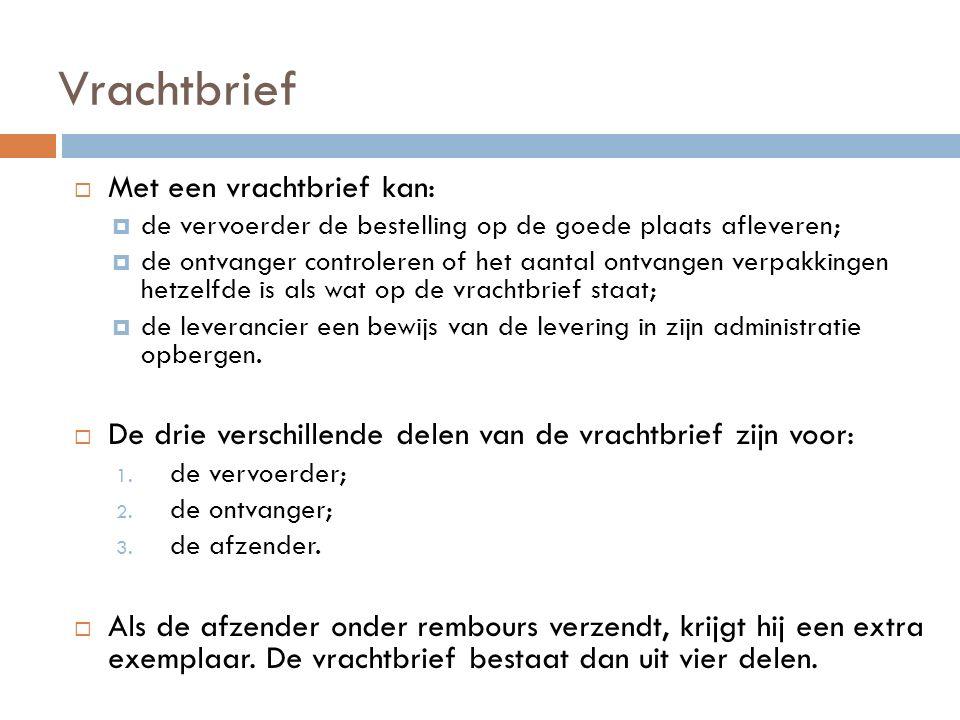 Vrachtbrief  Met een vrachtbrief kan:  de vervoerder de bestelling op de goede plaats afleveren;  de ontvanger controleren of het aantal ontvangen