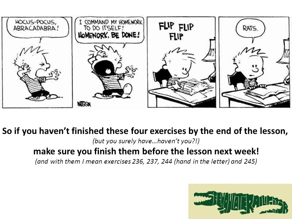 So if you haven't finished these four exercises by the end of the lesson, (but you surely have…haven't you !) make sure you finish them before the lesson next week.