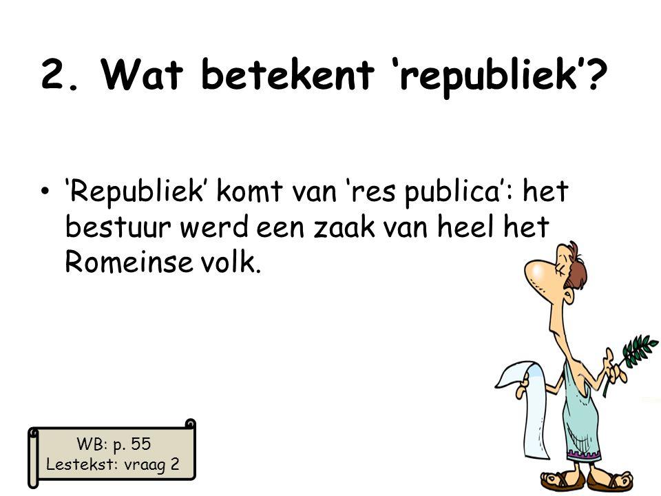 2. Wat betekent 'republiek'? 'Republiek' komt van 'res publica': het bestuur werd een zaak van heel het Romeinse volk. 18 WB: p. 55 Lestekst: vraag 2