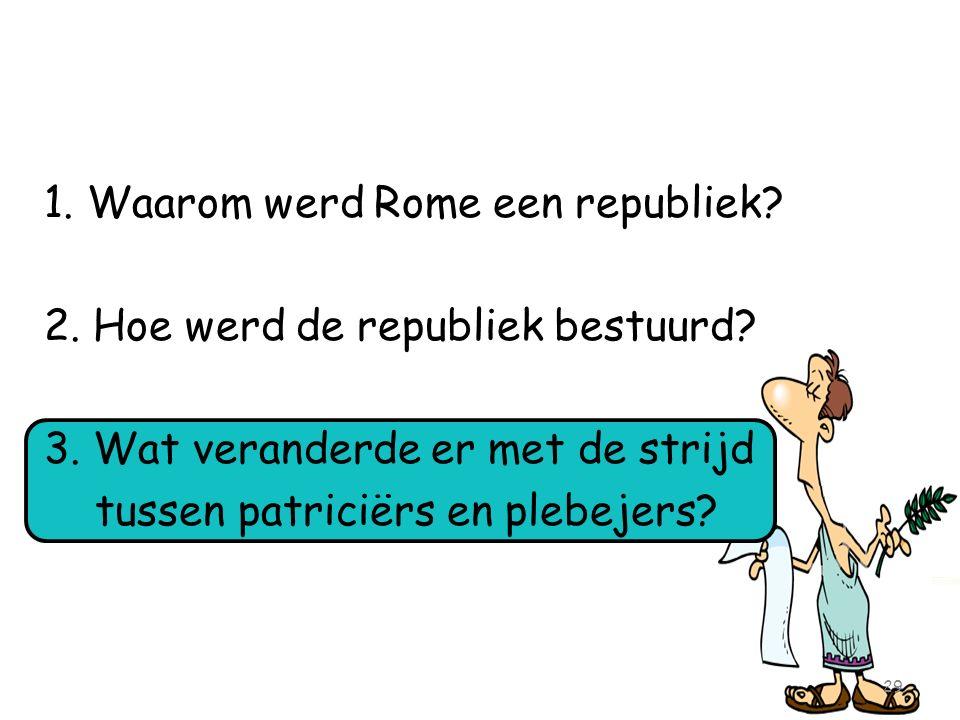 1. Waarom werd Rome een republiek? 2. Hoe werd de republiek bestuurd? 3. Wat veranderde er met de strijd tussen patriciërs en plebejers? 29