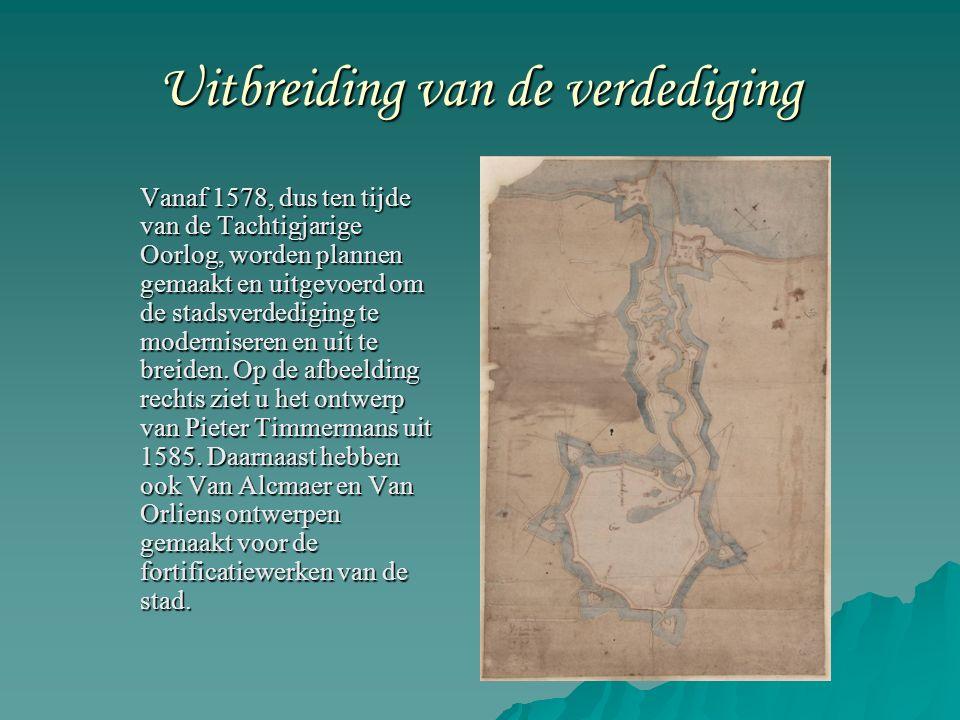 Uitbreiding van de verdediging Vanaf 1578, dus ten tijde van de Tachtigjarige Oorlog, worden plannen gemaakt en uitgevoerd om de stadsverdediging te moderniseren en uit te breiden.
