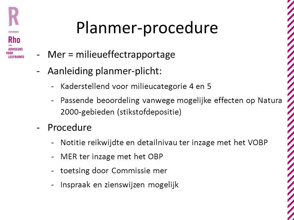 Planmer-procedure -Mer = milieueffectrapportage -Aanleiding planmer-plicht: -Kaderstellend voor milieucategorie 4 en 5 -Passende beoordeling vanwege mogelijke effecten op Natura 2000-gebieden (stikstofdepositie) -Procedure -Notitie reikwijdte en detailnivau ter inzage met het VOBP -MER ter inzage met het OBP -toetsing door Commissie mer -Inspraak en zienswijzen mogelijk