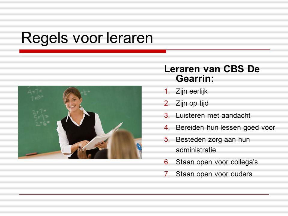 Regels voor leraren Leraren van CBS De Gearrin: 1.Zijn eerlijk 2.Zijn op tijd 3.Luisteren met aandacht 4.Bereiden hun lessen goed voor 5.Besteden zorg