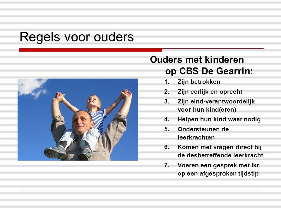 Regels voor ouders Ouders met kinderen op CBS De Gearrin: 1.Zijn betrokken 2.Zijn eerlijk en oprecht 3.Zijn eind-verantwoordelijk voor hun kind(eren)
