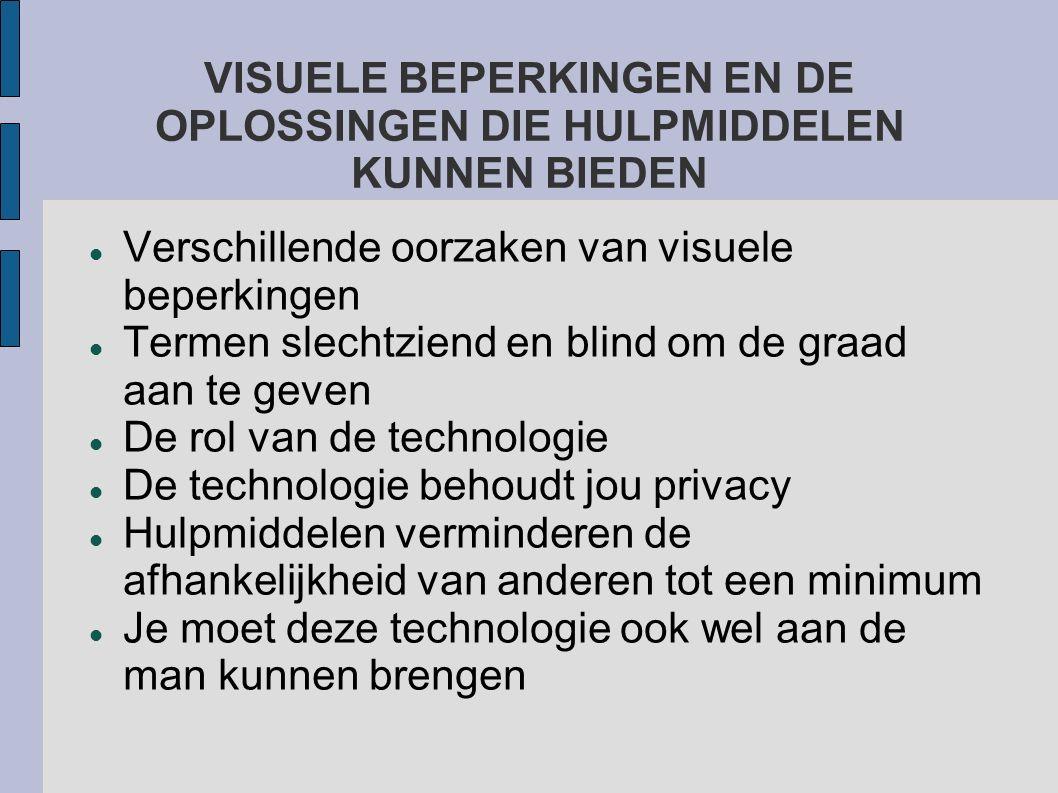 VISUELE BEPERKINGEN EN DE OPLOSSINGEN DIE HULPMIDDELEN KUNNEN BIEDEN Verschillende oorzaken van visuele beperkingen Termen slechtziend en blind om de graad aan te geven De rol van de technologie De technologie behoudt jou privacy Hulpmiddelen verminderen de afhankelijkheid van anderen tot een minimum Je moet deze technologie ook wel aan de man kunnen brengen
