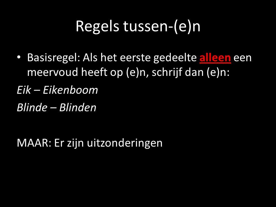 Regels tussen-(e)n Basisregel: Als het eerste gedeelte alleen een meervoud heeft op (e)n, schrijf dan (e)n: Eik – Eikenboom Blinde – Blinden MAAR: Er zijn uitzonderingen