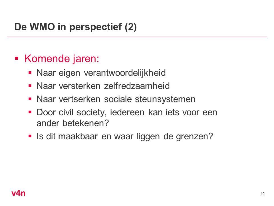 De WMO in perspectief (2)  Komende jaren:  Naar eigen verantwoordelijkheid  Naar versterken zelfredzaamheid  Naar vertserken sociale steunsystemen  Door civil society, iedereen kan iets voor een ander betekenen.