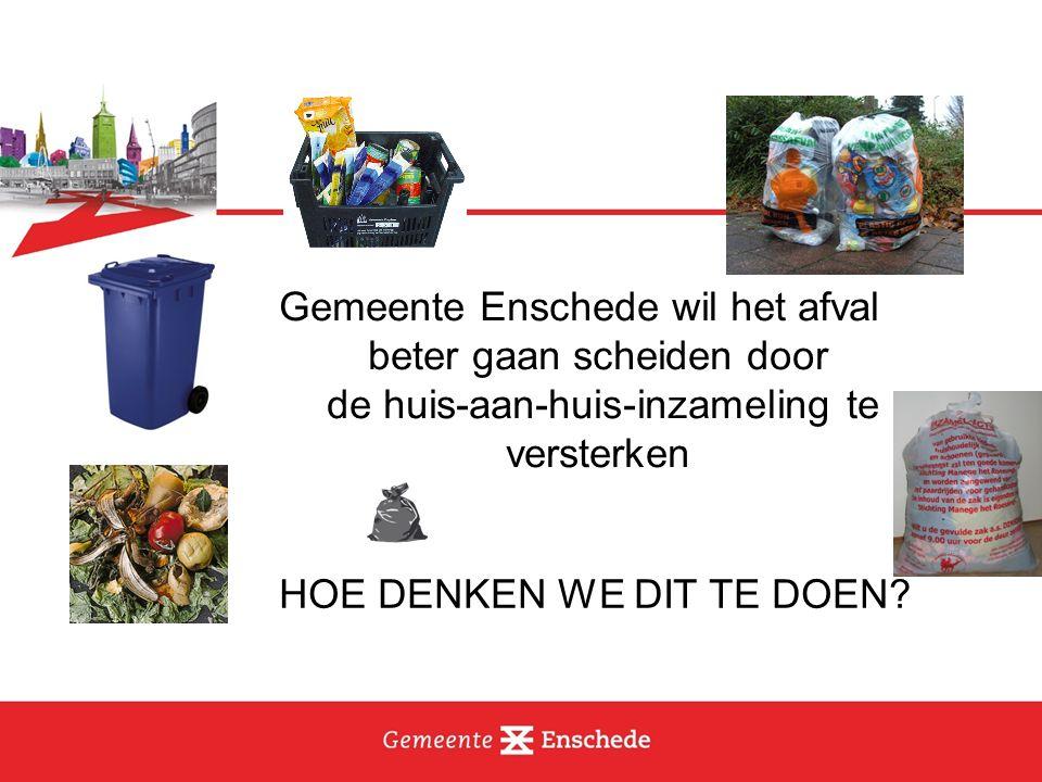 Gemeente Enschede wil het afval beter gaan scheiden door de huis-aan-huis-inzameling te versterken HOE DENKEN WE DIT TE DOEN