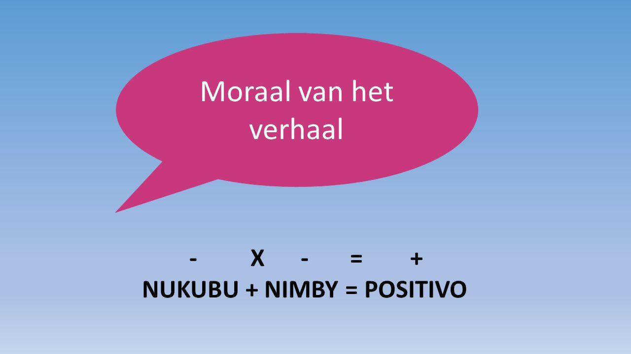 Moraal van het verhaal - X - = + NUKUBU + NIMBY = POSITIVO