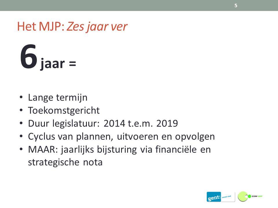 Het MJP: Zes jaar ver 5 6 jaar = Lange termijn Toekomstgericht Duur legislatuur: 2014 t.e.m.
