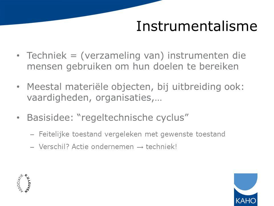 Instrumentalisme Techniek = (verzameling van) instrumenten die mensen gebruiken om hun doelen te bereiken Meestal materiële objecten, bij uitbreiding ook: vaardigheden, organisaties,… Basisidee: regeltechnische cyclus – Feitelijke toestand vergeleken met gewenste toestand – Verschil.