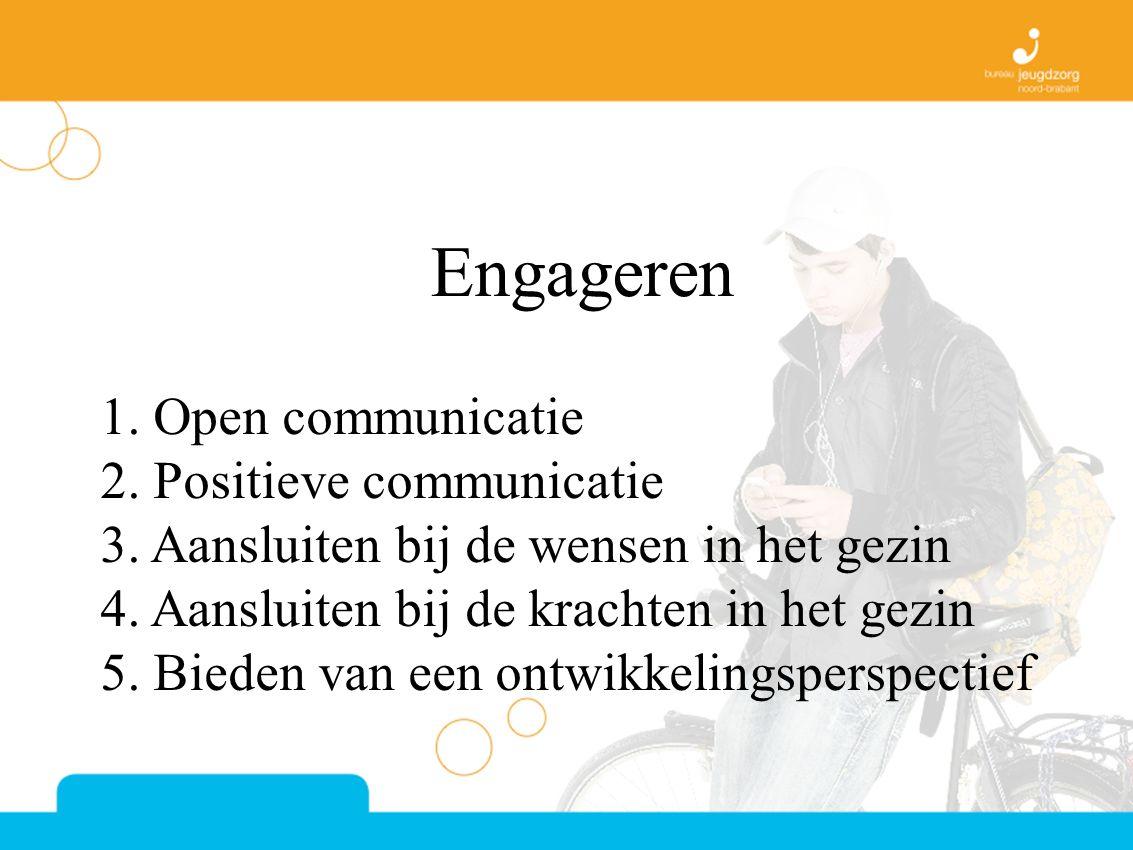 Engageren 1. Open communicatie 2. Positieve communicatie 3. Aansluiten bij de wensen in het gezin 4. Aansluiten bij de krachten in het gezin 5. Bieden
