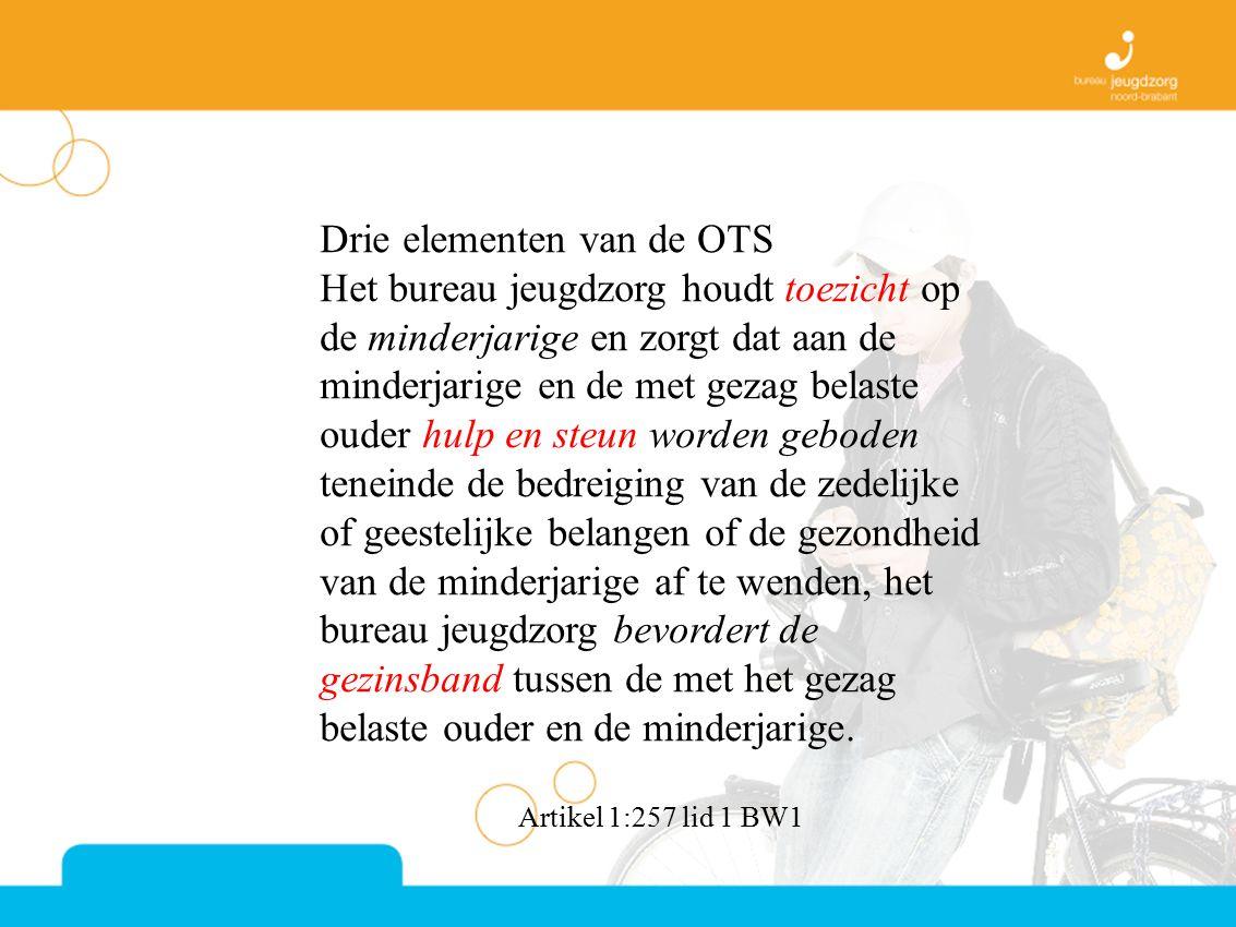 Drie elementen van de OTS Het bureau jeugdzorg houdt toezicht op de minderjarige en zorgt dat aan de minderjarige en de met gezag belaste ouder hulp e