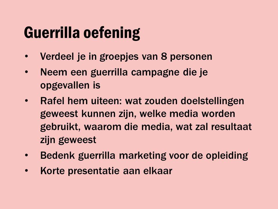 Guerrilla oefening Verdeel je in groepjes van 8 personen Neem een guerrilla campagne die je opgevallen is Rafel hem uiteen: wat zouden doelstellingen geweest kunnen zijn, welke media worden gebruikt, waarom die media, wat zal resultaat zijn geweest Bedenk guerrilla marketing voor de opleiding Korte presentatie aan elkaar