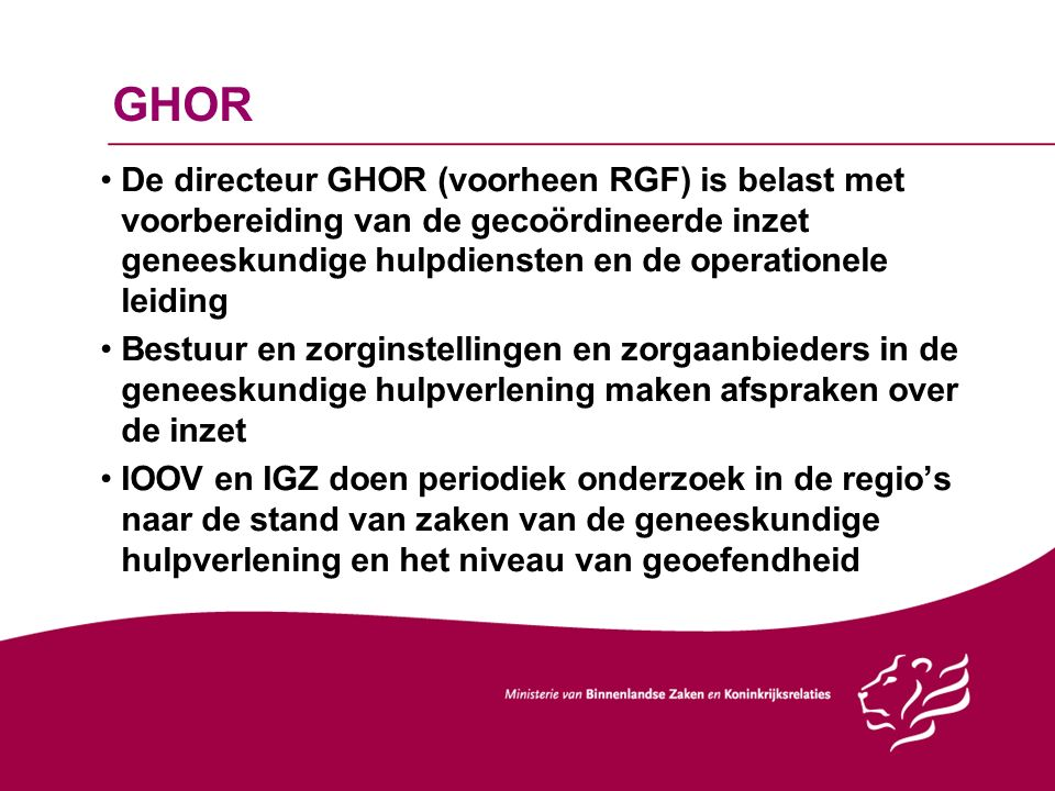 GHOR De directeur GHOR (voorheen RGF) is belast met voorbereiding van de gecoördineerde inzet geneeskundige hulpdiensten en de operationele leiding Bestuur en zorginstellingen en zorgaanbieders in de geneeskundige hulpverlening maken afspraken over de inzet IOOV en IGZ doen periodiek onderzoek in de regio's naar de stand van zaken van de geneeskundige hulpverlening en het niveau van geoefendheid