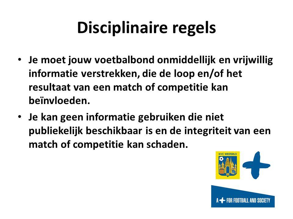 Disciplinaire regels Je moet jouw voetbalbond onmiddellijk en vrijwillig informatie verstrekken, die de loop en/of het resultaat van een match of competitie kan beïnvloeden.