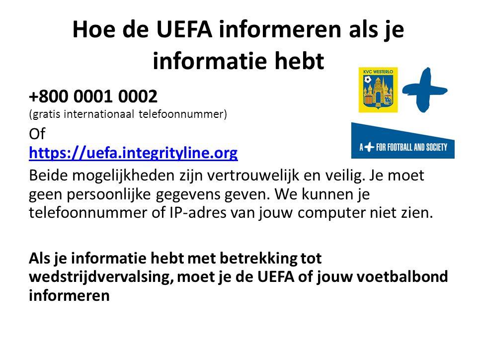 Hoe de UEFA informeren als je informatie hebt +800 0001 0002 (gratis internationaal telefoonnummer) Of https://uefa.integrityline.org https://uefa.integrityline.org Beide mogelijkheden zijn vertrouwelijk en veilig.