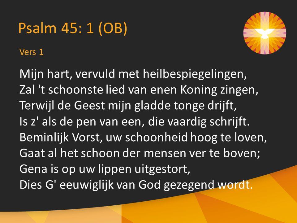 Vers 1 Psalm 45: 1 (OB) Mijn hart, vervuld met heilbespiegelingen, Zal t schoonste lied van enen Koning zingen, Terwijl de Geest mijn gladde tonge drijft, Is z als de pen van een, die vaardig schrijft.