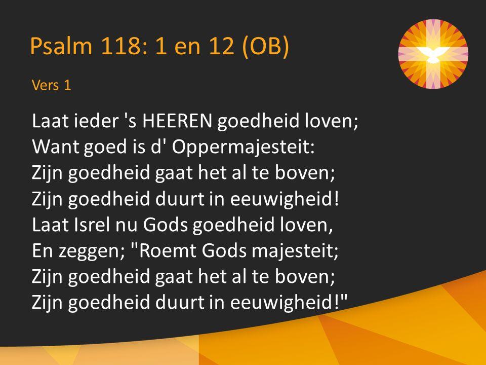 Laat ieder s HEEREN goedheid loven; Want goed is d Oppermajesteit: Zijn goedheid gaat het al te boven; Zijn goedheid duurt in eeuwigheid.