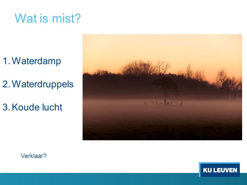 Wat is mist 1.Waterdamp 2.Waterdruppels 3.Koude lucht Verklaar