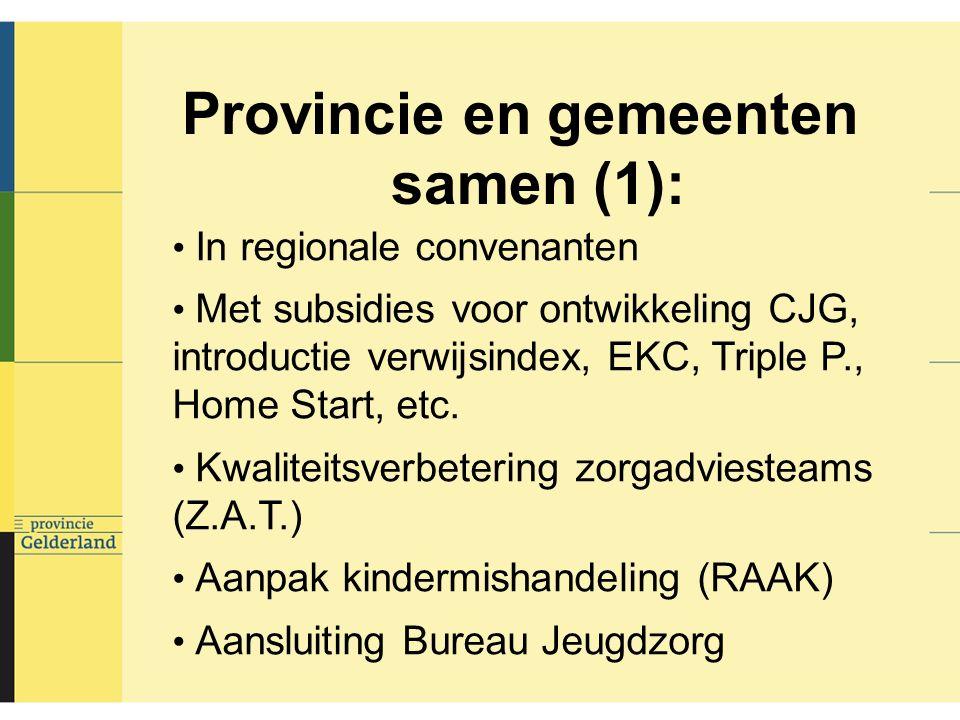 Provincie en gemeenten samen (1): In regionale convenanten Met subsidies voor ontwikkeling CJG, introductie verwijsindex, EKC, Triple P., Home Start, etc.
