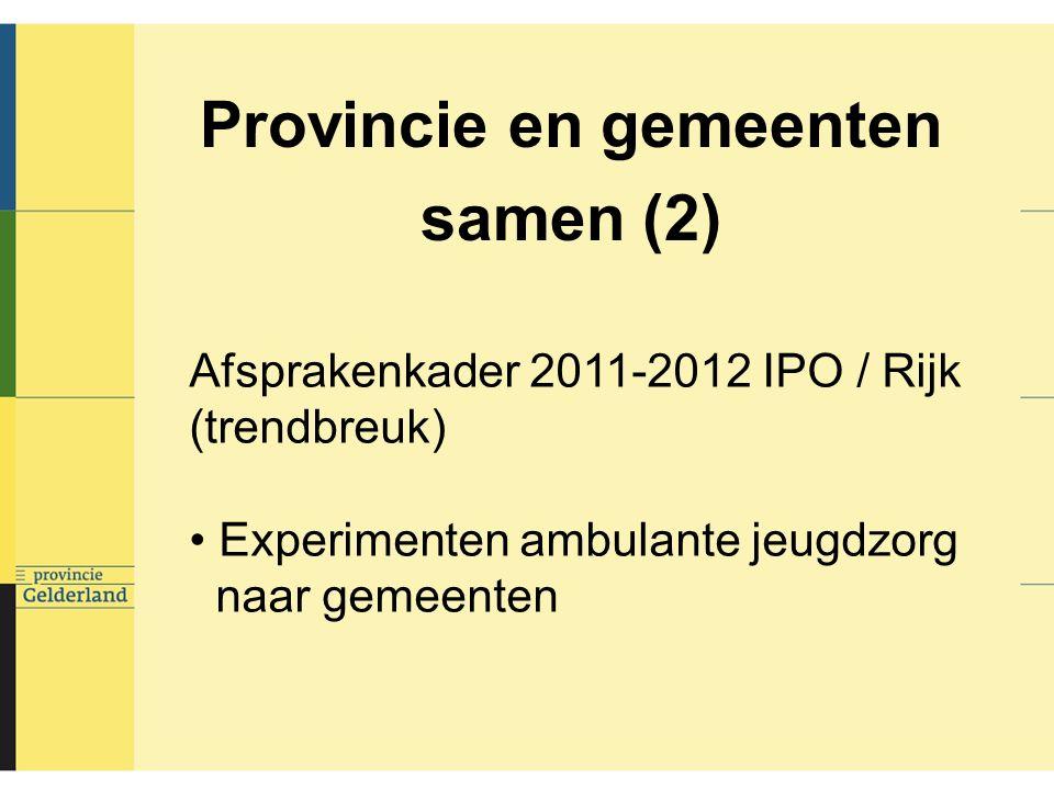 Provincie en gemeenten samen (2) Afsprakenkader 2011-2012 IPO / Rijk (trendbreuk) Experimenten ambulante jeugdzorg naar gemeenten