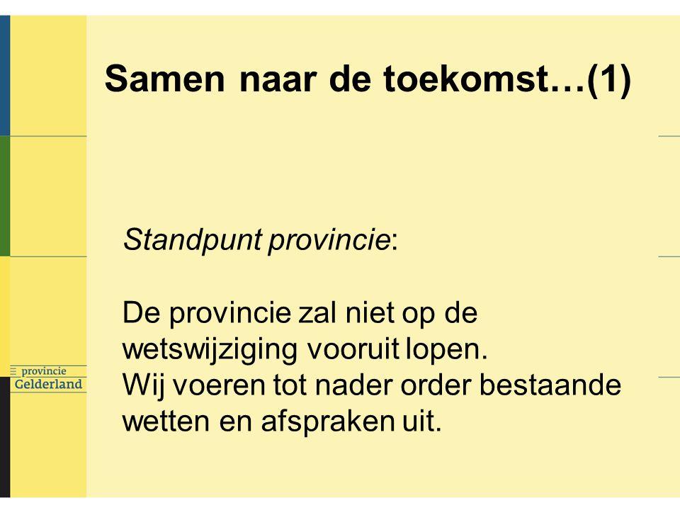 Samen naar de toekomst…(1) Standpunt provincie: De provincie zal niet op de wetswijziging vooruit lopen.