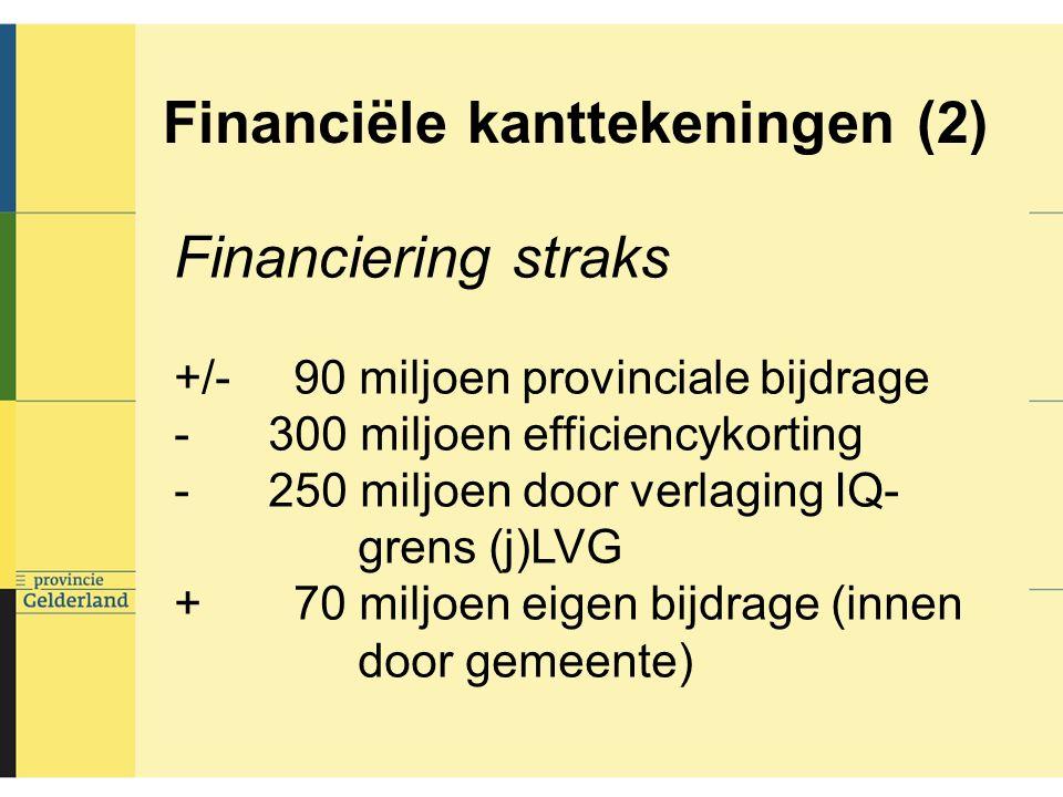 Financiële kanttekeningen (2) Financiering straks +/- 90 miljoen provinciale bijdrage - 300 miljoen efficiencykorting - 250 miljoen door verlaging IQ- grens (j)LVG + 70 miljoen eigen bijdrage (innen door gemeente)