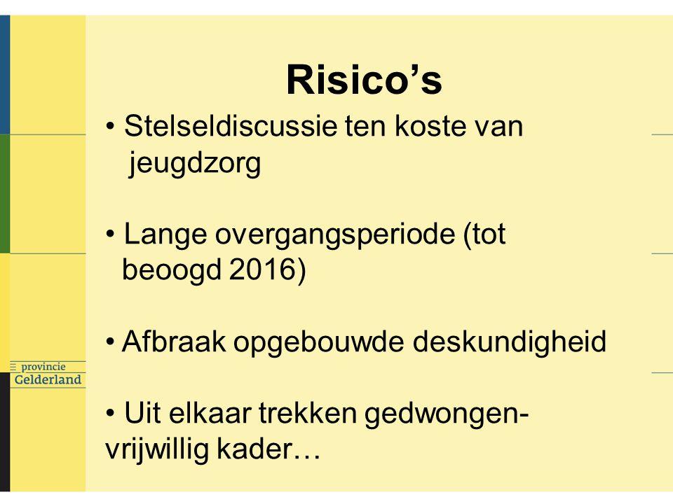 Risico's Stelseldiscussie ten koste van jeugdzorg Lange overgangsperiode (tot beoogd 2016) Afbraak opgebouwde deskundigheid Uit elkaar trekken gedwongen- vrijwillig kader…