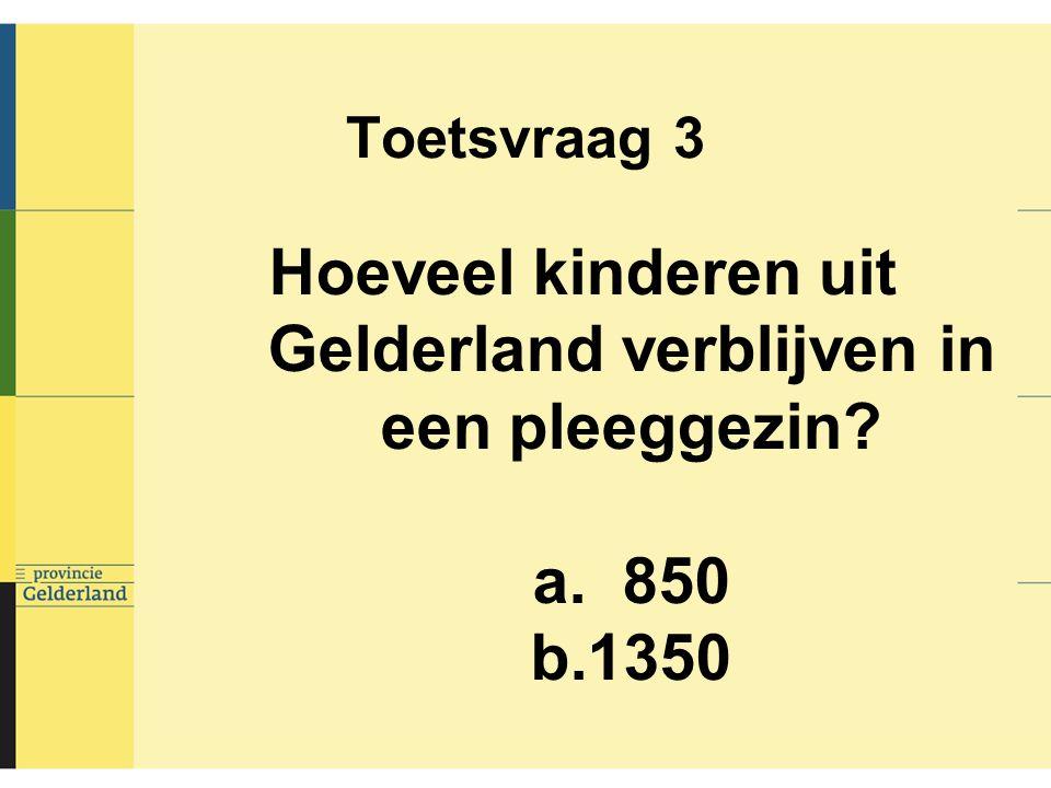 Toetsvraag 3 Hoeveel kinderen uit Gelderland verblijven in een pleeggezin? a. 850 b.1350