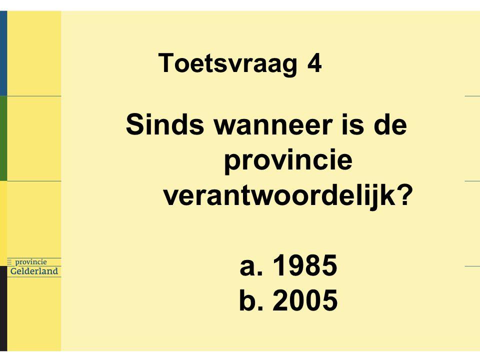 Toetsvraag 4 Sinds wanneer is de provincie verantwoordelijk a. 1985 b. 2005