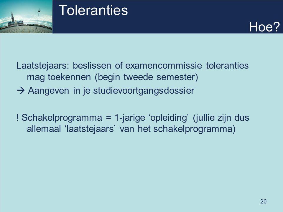 20 Toleranties Laatstejaars: beslissen of examencommissie toleranties mag toekennen (begin tweede semester)  Aangeven in je studievoortgangsdossier .