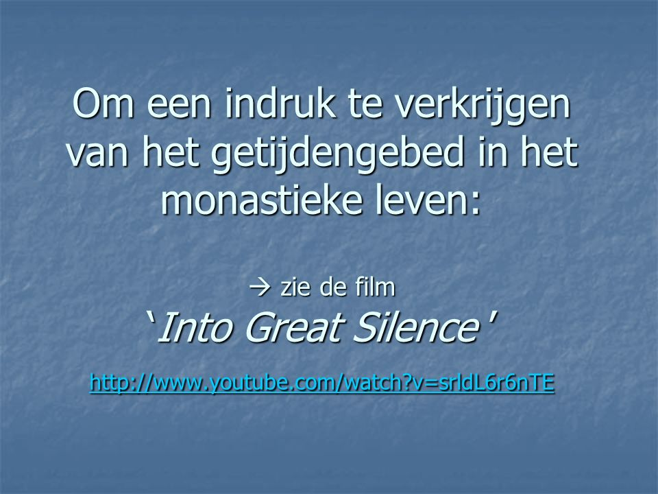 Om een indruk te verkrijgen van het getijdengebed in het monastieke leven:  zie de film 'Into Great Silence ' http://www.youtube.com/watch v=srldL6r6nTE http://www.youtube.com/watch v=srldL6r6nTE