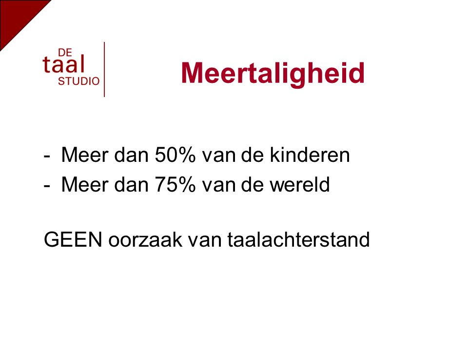 -Meer dan 50% van de kinderen -Meer dan 75% van de wereld GEEN oorzaak van taalachterstand Meertaligheid