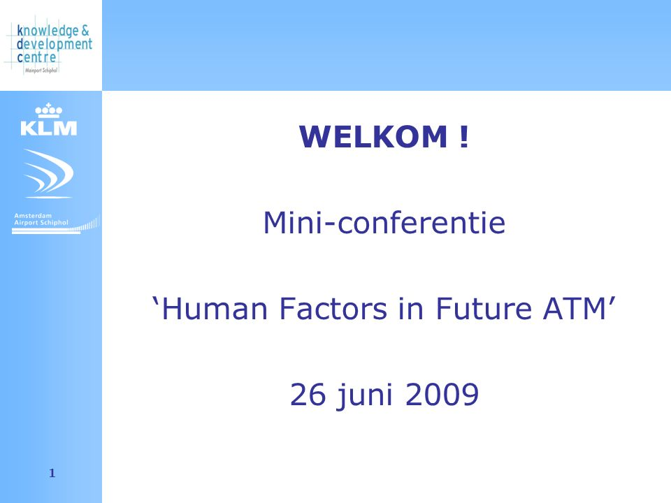 Amsterdam Airport Schiphol 2 Programma 13.00 Opening (door dagvoorzitter) 13.05 Programma 'HF in future ATM' 13.20 Project: Organisation & Competencies 13.50 Project: Communication in Teams: Shared Mental Models 14.20 Pauze 14.40 Project: Task Selection for Flexible Training Systems, A new Training Philosophy 15.10 Project: Outreach 15.40 Mini break 15.50 Outline: project Improvement Selection 16.05 Outline: project Cognitive Flexibility 16.20 Panel discussie 16.45 Afsluiting (Borrel in Atrium)