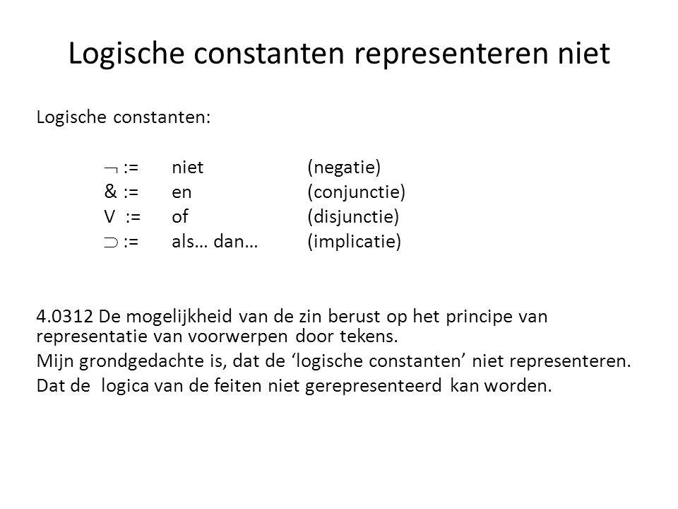 Logische constanten:  :=niet(negatie) & := en(conjunctie) V := of(disjunctie)  := als… dan…(implicatie) 4.0312 De mogelijkheid van de zin berust op
