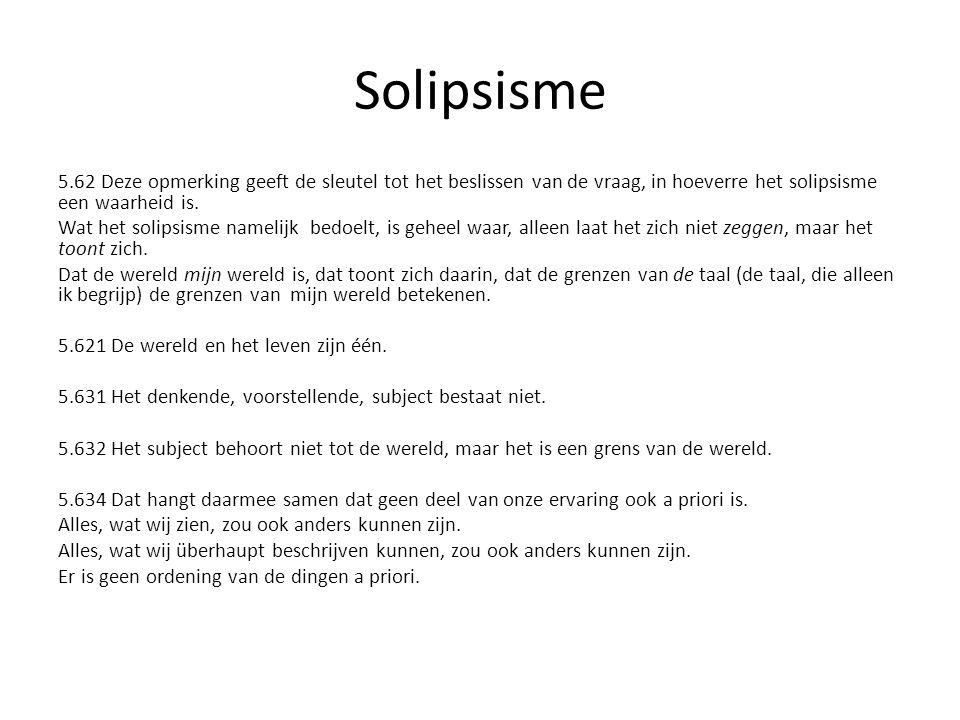 Solipsisme 5.62 Deze opmerking geeft de sleutel tot het beslissen van de vraag, in hoeverre het solipsisme een waarheid is. Wat het solipsisme namelij