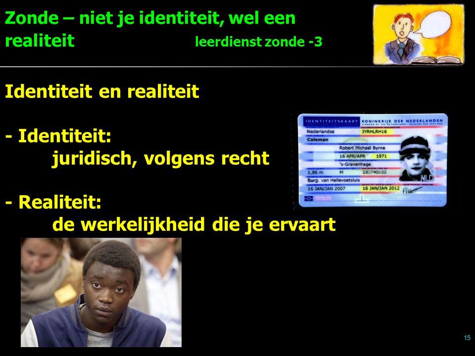 Zonde – niet je identiteit, wel een realiteit leerdienst zonde -3 15 Identiteit en realiteit - Identiteit: juridisch, volgens recht - Realiteit: de werkelijkheid die je ervaart