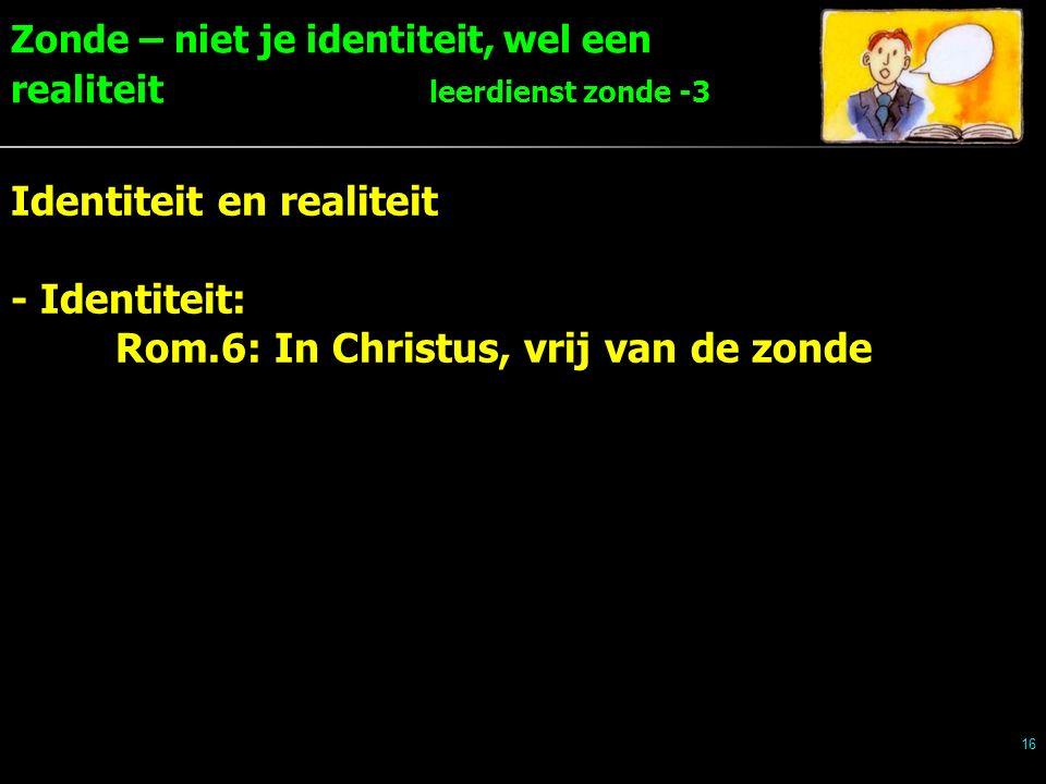 Zonde – niet je identiteit, wel een realiteit leerdienst zonde -3 16 Identiteit en realiteit - Identiteit: Rom.6: In Christus, vrij van de zonde