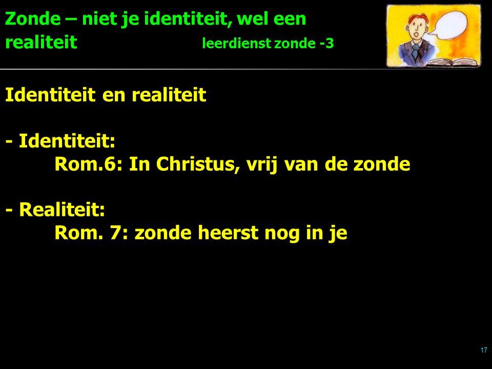 Zonde – niet je identiteit, wel een realiteit leerdienst zonde -3 17 Identiteit en realiteit - Identiteit: Rom.6: In Christus, vrij van de zonde - Realiteit: Rom.