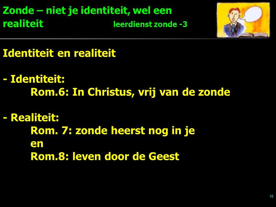 Zonde – niet je identiteit, wel een realiteit leerdienst zonde -3 18 Identiteit en realiteit - Identiteit: Rom.6: In Christus, vrij van de zonde - Realiteit: Rom.